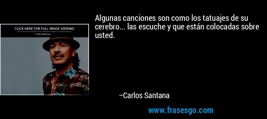 Algunas canciones son como los tatuajes de su cerebro... las escuche y que están colocadas sobre usted. – Carlos Santana
