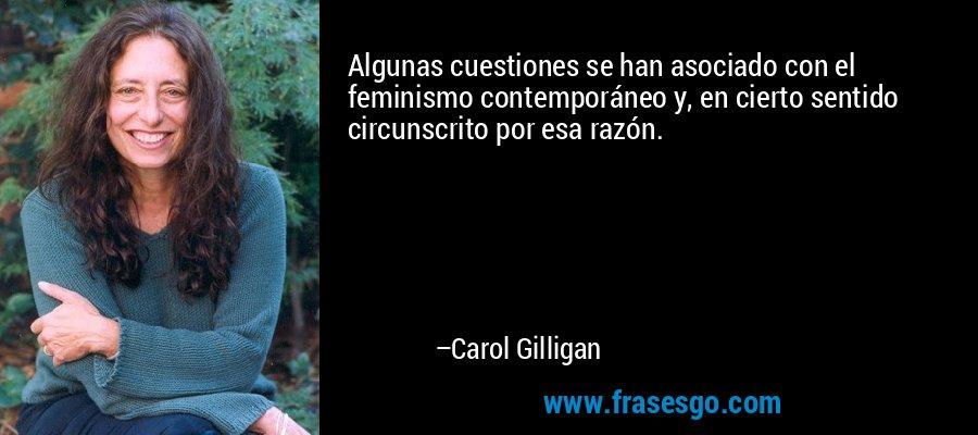 Algunas cuestiones se han asociado con el feminismo contemporáneo y, en cierto sentido circunscrito por esa razón. – Carol Gilligan