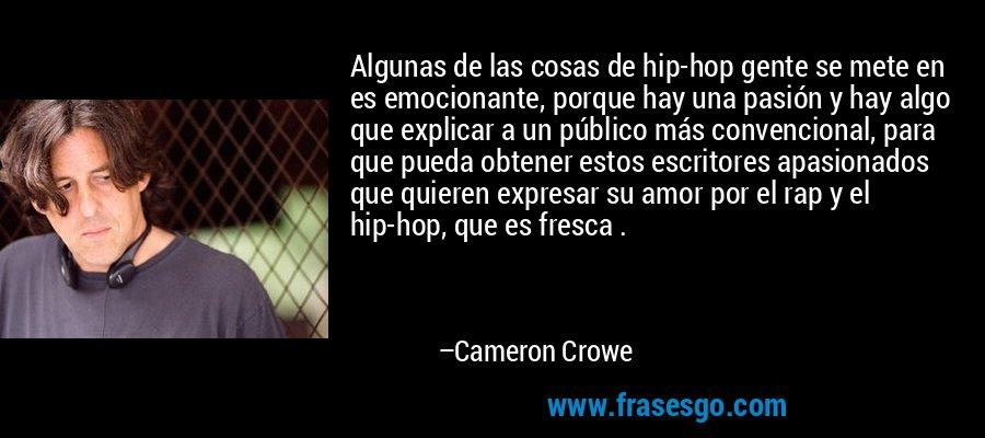 Algunas de las cosas de hip-hop gente se mete en es emocionante, porque hay una pasión y hay algo que explicar a un público más convencional, para que pueda obtener estos escritores apasionados que quieren expresar su amor por el rap y el hip-hop, que es fresca . – Cameron Crowe