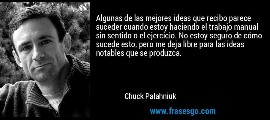 Algunas de las mejores ideas que recibo parece suceder cuando estoy haciendo el trabajo manual sin sentido o el ejercicio. No estoy seguro de cómo sucede esto, pero me deja libre para las ideas notables que se produzca. – Chuck Palahniuk