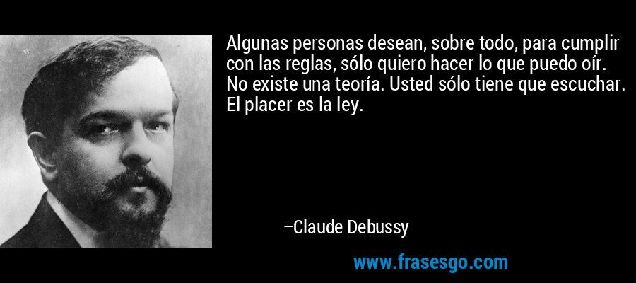 Algunas personas desean, sobre todo, para cumplir con las reglas, sólo quiero hacer lo que puedo oír. No existe una teoría. Usted sólo tiene que escuchar. El placer es la ley. – Claude Debussy