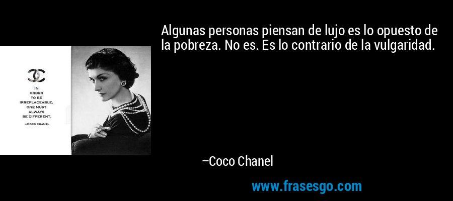 Algunas personas piensan de lujo es lo opuesto de la pobreza. No es. Es lo contrario de la vulgaridad. – Coco Chanel