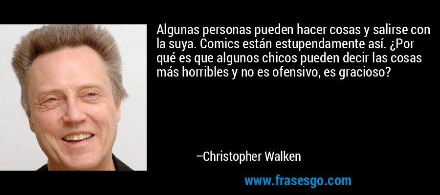 Algunas personas pueden hacer cosas y salirse con la suya. Comics están estupendamente así. ¿Por qué es que algunos chicos pueden decir las cosas más horribles y no es ofensivo, es gracioso? – Christopher Walken