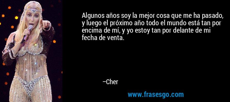 Algunos años soy la mejor cosa que me ha pasado, y luego el próximo año todo el mundo está tan por encima de mí, y yo estoy tan por delante de mi fecha de venta. – Cher