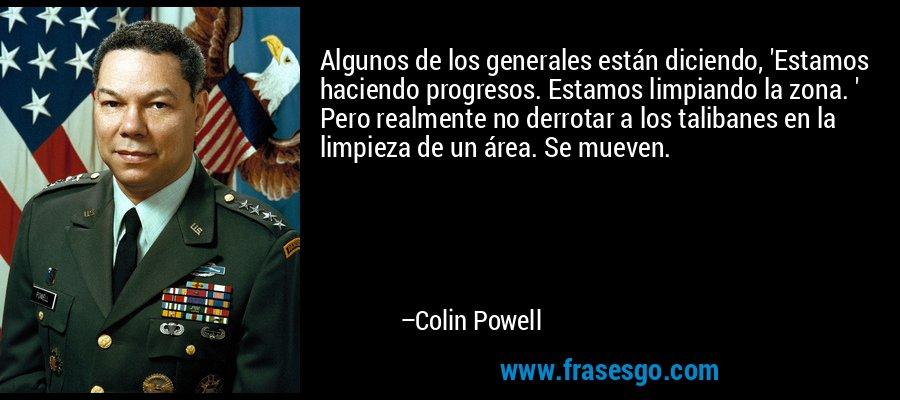 Algunos de los generales están diciendo, 'Estamos haciendo progresos. Estamos limpiando la zona. ' Pero realmente no derrotar a los talibanes en la limpieza de un área. Se mueven. – Colin Powell