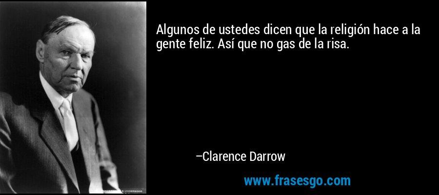 Algunos de ustedes dicen que la religión hace a la gente feliz. Así que no gas de la risa. – Clarence Darrow