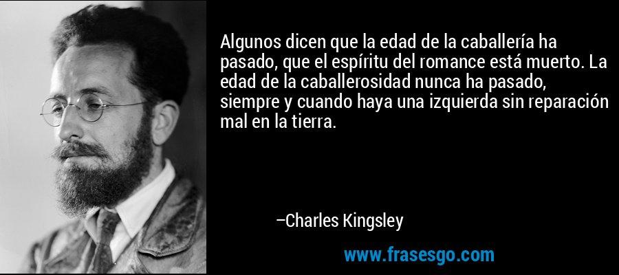Algunos dicen que la edad de la caballería ha pasado, que el espíritu del romance está muerto. La edad de la caballerosidad nunca ha pasado, siempre y cuando haya una izquierda sin reparación mal en la tierra. – Charles Kingsley