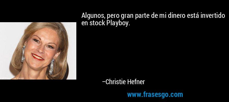 Algunos, pero gran parte de mi dinero está invertido en stock Playboy. – Christie Hefner