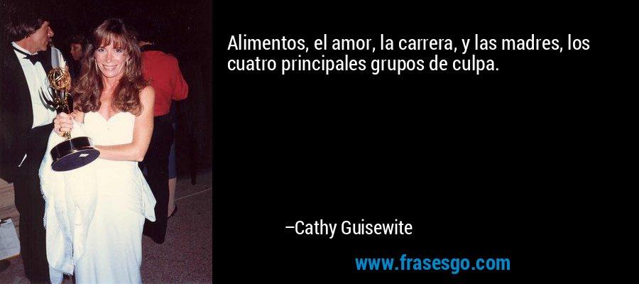 Alimentos, el amor, la carrera, y las madres, los cuatro principales grupos de culpa. – Cathy Guisewite