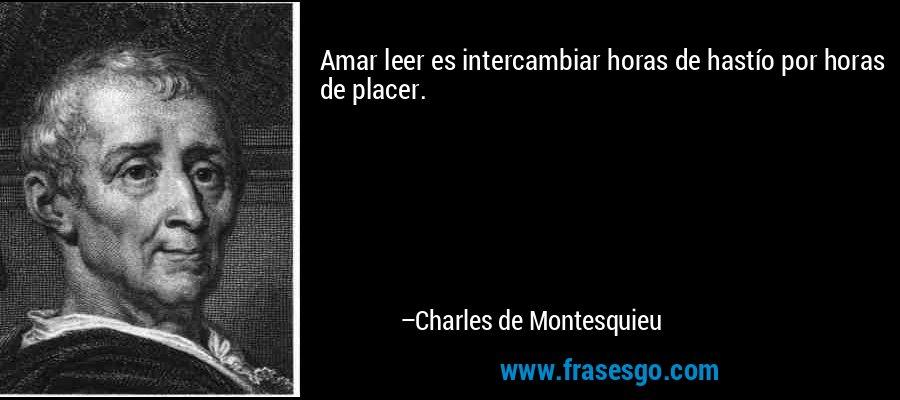 Amar leer es intercambiar horas de hastío por horas de placer. – Charles de Montesquieu