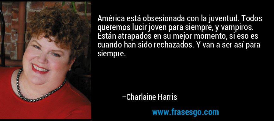 América está obsesionada con la juventud. Todos queremos lucir joven para siempre, y vampiros. Están atrapados en su mejor momento, si eso es cuando han sido rechazados. Y van a ser así para siempre. – Charlaine Harris