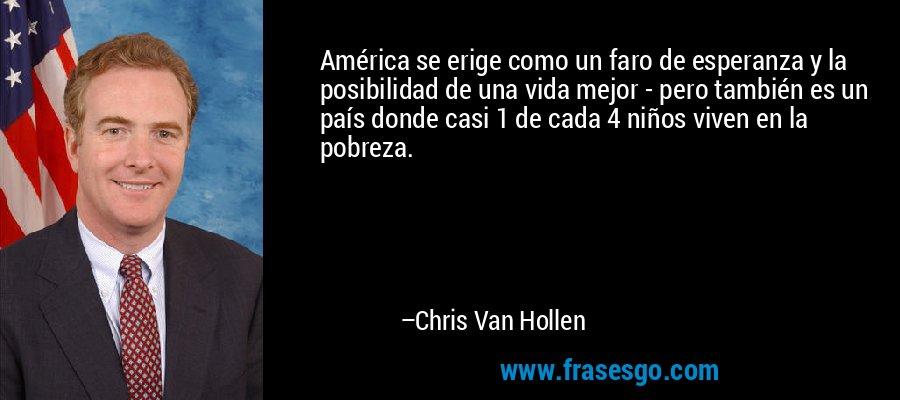 América se erige como un faro de esperanza y la posibilidad de una vida mejor - pero también es un país donde casi 1 de cada 4 niños viven en la pobreza. – Chris Van Hollen