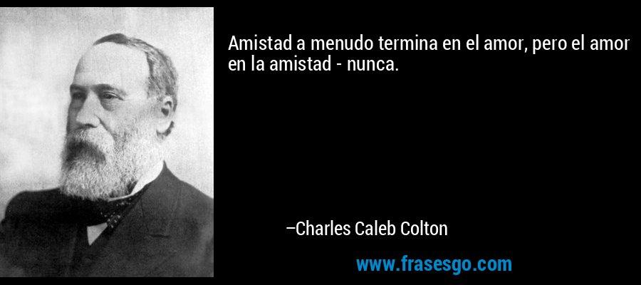 Amistad a menudo termina en el amor, pero el amor en la amistad - nunca. – Charles Caleb Colton