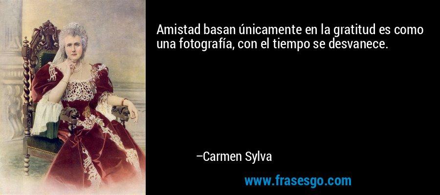 Amistad basan únicamente en la gratitud es como una fotografía, con el tiempo se desvanece. – Carmen Sylva