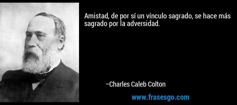 Amistad, de por sí un vínculo sagrado, se hace más sagrado por la adversidad. – Charles Caleb Colton