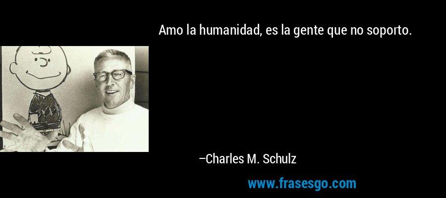 Amo la humanidad, es la gente que no soporto. – Charles M. Schulz