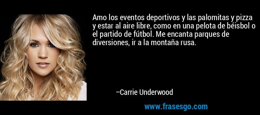 Amo los eventos deportivos y las palomitas y pizza y estar al aire libre, como en una pelota de béisbol o el partido de fútbol. Me encanta parques de diversiones, ir a la montaña rusa. – Carrie Underwood