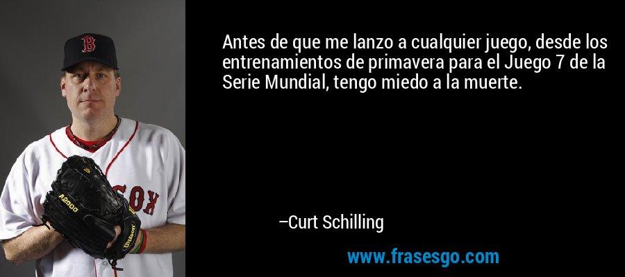 Antes de que me lanzo a cualquier juego, desde los entrenamientos de primavera para el Juego 7 de la Serie Mundial, tengo miedo a la muerte. – Curt Schilling