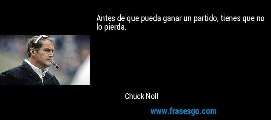 Antes de que pueda ganar un partido, tienes que no lo pierda. – Chuck Noll