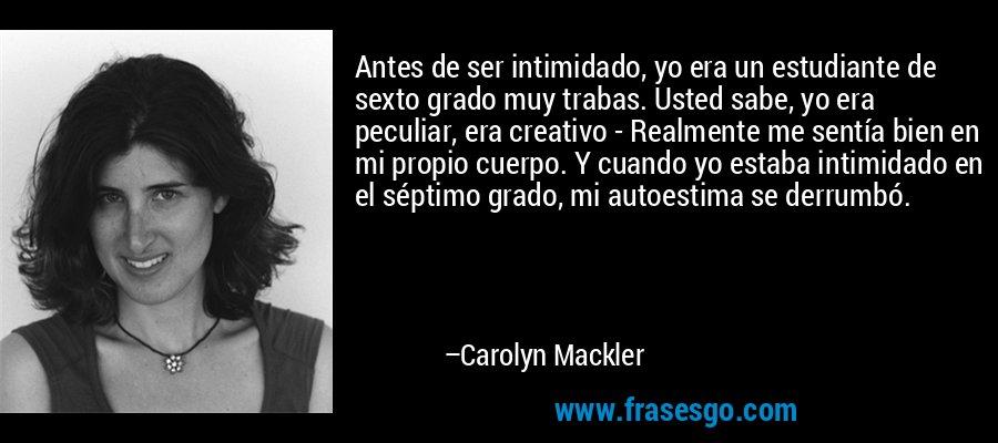 Antes de ser intimidado, yo era un estudiante de sexto grado muy trabas. Usted sabe, yo era peculiar, era creativo - Realmente me sentía bien en mi propio cuerpo. Y cuando yo estaba intimidado en el séptimo grado, mi autoestima se derrumbó. – Carolyn Mackler
