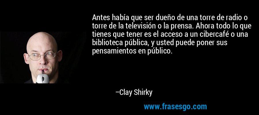 Antes había que ser dueño de una torre de radio o torre de la televisión o la prensa. Ahora todo lo que tienes que tener es el acceso a un cibercafé o una biblioteca pública, y usted puede poner sus pensamientos en público. – Clay Shirky