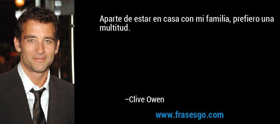 Aparte de estar en casa con mi familia, prefiero una multitud. – Clive Owen