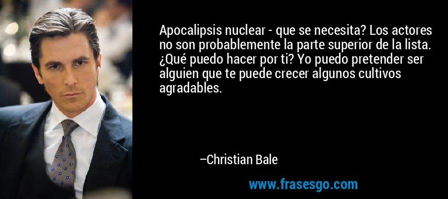 Apocalipsis nuclear - que se necesita? Los actores no son probablemente la parte superior de la lista. ¿Qué puedo hacer por ti? Yo puedo pretender ser alguien que te puede crecer algunos cultivos agradables. – Christian Bale