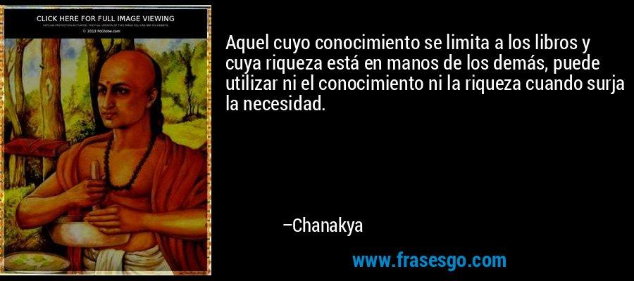 Aquel cuyo conocimiento se limita a los libros y cuya riqueza está en manos de los demás, puede utilizar ni el conocimiento ni la riqueza cuando surja la necesidad. – Chanakya