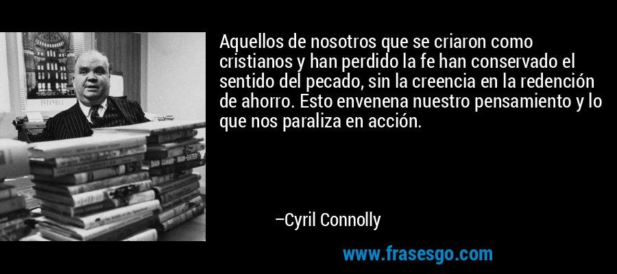 Aquellos de nosotros que se criaron como cristianos y han perdido la fe han conservado el sentido del pecado, sin la creencia en la redención de ahorro. Esto envenena nuestro pensamiento y lo que nos paraliza en acción. – Cyril Connolly
