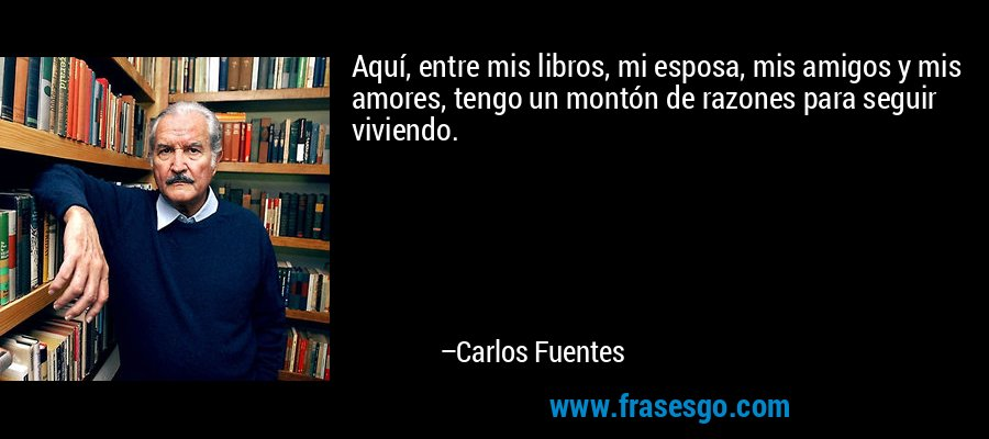 Aquí, entre mis libros, mi esposa, mis amigos y mis amores, tengo un montón de razones para seguir viviendo. – Carlos Fuentes