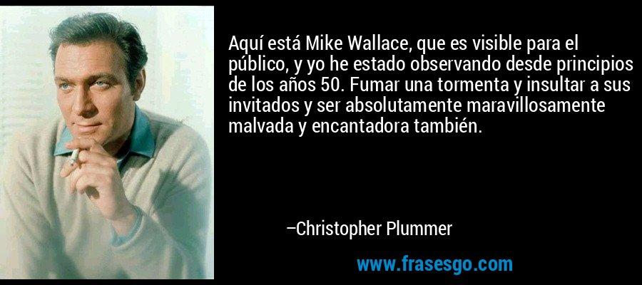 Aquí está Mike Wallace, que es visible para el público, y yo he estado observando desde principios de los años 50. Fumar una tormenta y insultar a sus invitados y ser absolutamente maravillosamente malvada y encantadora también. – Christopher Plummer
