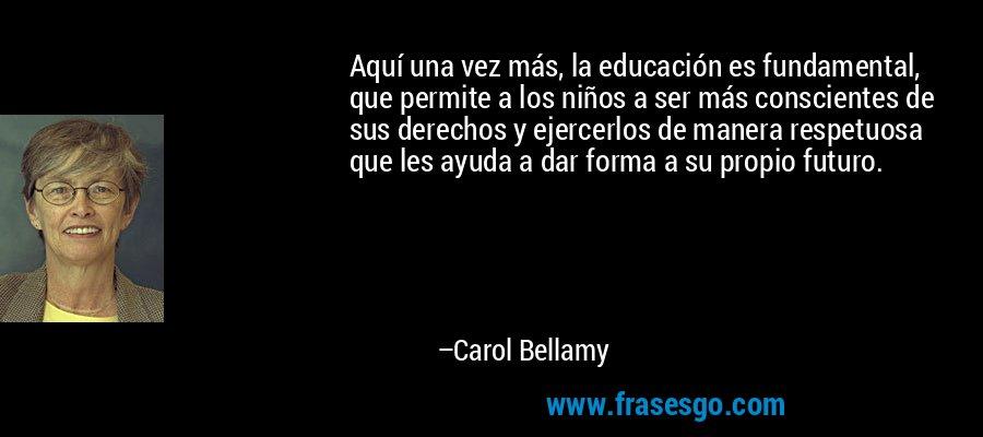 Aquí una vez más, la educación es fundamental, que permite a los niños a ser más conscientes de sus derechos y ejercerlos de manera respetuosa que les ayuda a dar forma a su propio futuro. – Carol Bellamy