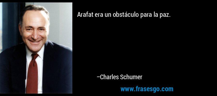 Arafat era un obstáculo para la paz. – Charles Schumer