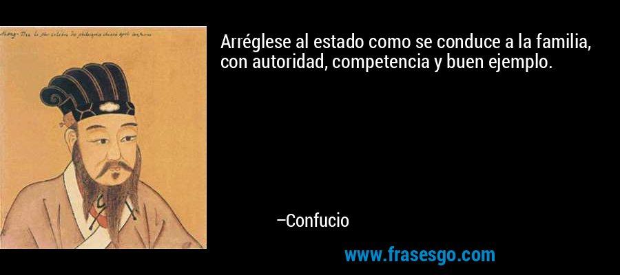 Arréglese al estado como se conduce a la familia, con autoridad, competencia y buen ejemplo. – Confucio