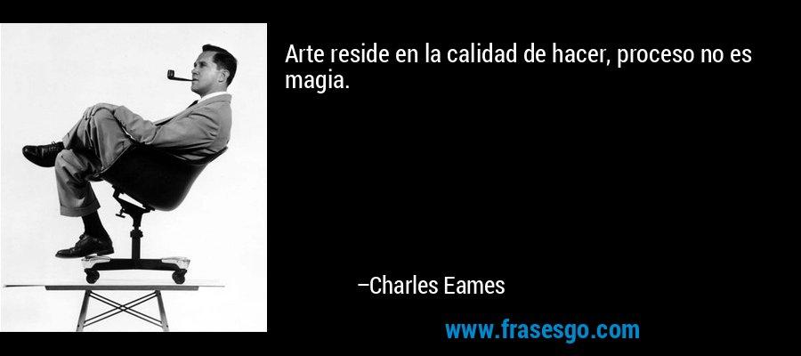Arte reside en la calidad de hacer, proceso no es magia. – Charles Eames