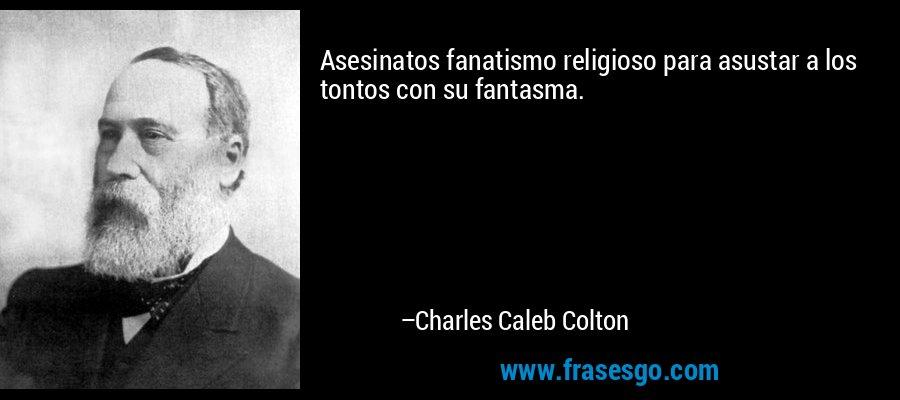 Asesinatos fanatismo religioso para asustar a los tontos con su fantasma. – Charles Caleb Colton