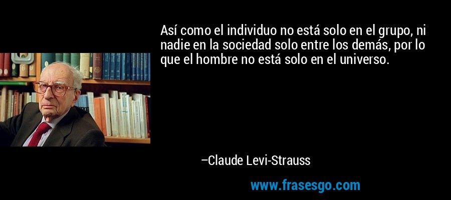 Así como el individuo no está solo en el grupo, ni nadie en la sociedad solo entre los demás, por lo que el hombre no está solo en el universo. – Claude Levi-Strauss