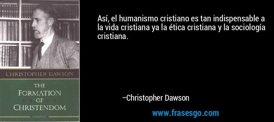 Así, el humanismo cristiano es tan indispensable a la vida cristiana ya la ética cristiana y la sociología cristiana. – Christopher Dawson