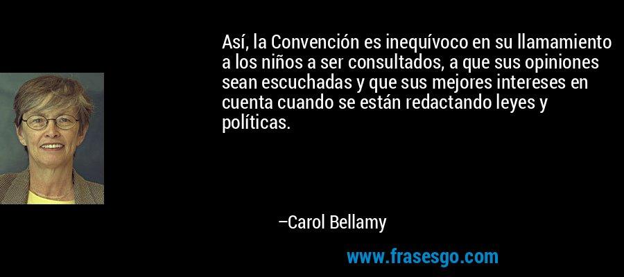 Así, la Convención es inequívoco en su llamamiento a los niños a ser consultados, a que sus opiniones sean escuchadas y que sus mejores intereses en cuenta cuando se están redactando leyes y políticas. – Carol Bellamy