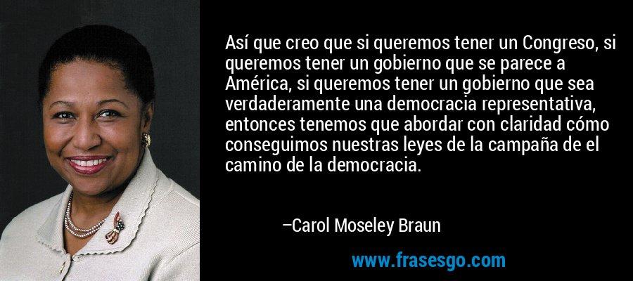 Así que creo que si queremos tener un Congreso, si queremos tener un gobierno que se parece a América, si queremos tener un gobierno que sea verdaderamente una democracia representativa, entonces tenemos que abordar con claridad cómo conseguimos nuestras leyes de la campaña de el camino de la democracia. – Carol Moseley Braun