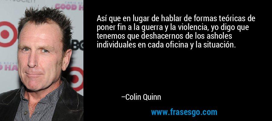 Así que en lugar de hablar de formas teóricas de poner fin a la guerra y la violencia, yo digo que tenemos que deshacernos de los asholes individuales en cada oficina y la situación. – Colin Quinn