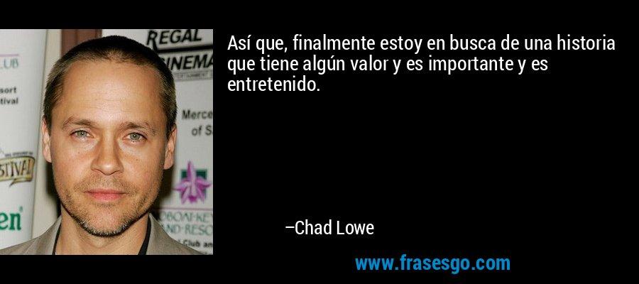 Así que, finalmente estoy en busca de una historia que tiene algún valor y es importante y es entretenido. – Chad Lowe