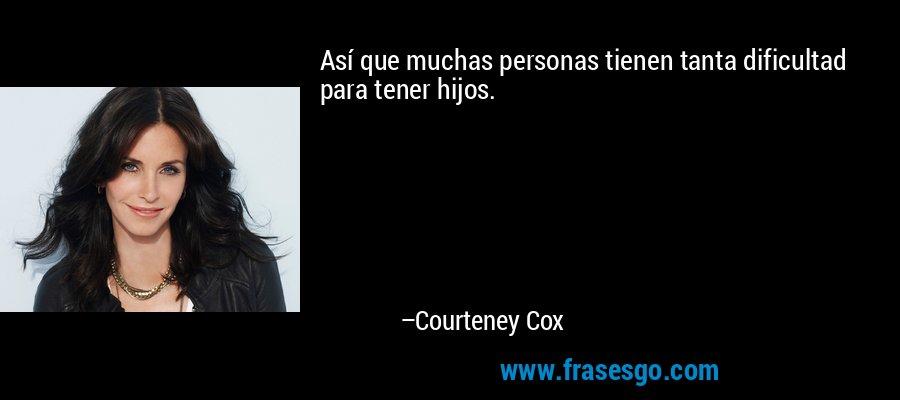 Así que muchas personas tienen tanta dificultad para tener hijos. – Courteney Cox