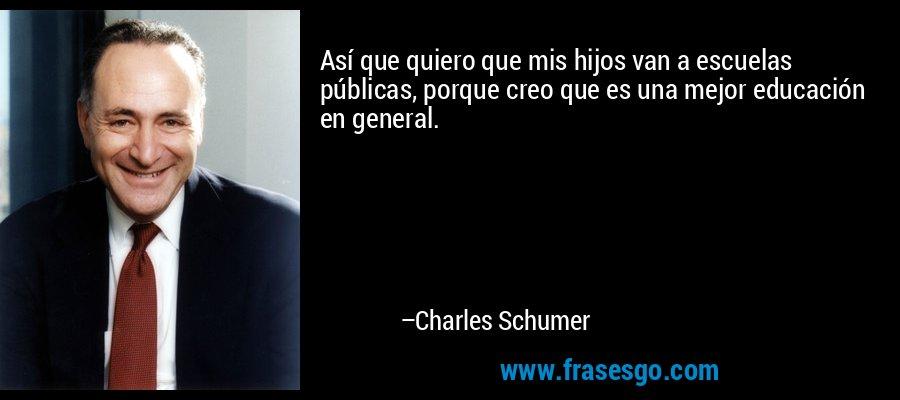 Así que quiero que mis hijos van a escuelas públicas, porque creo que es una mejor educación en general. – Charles Schumer