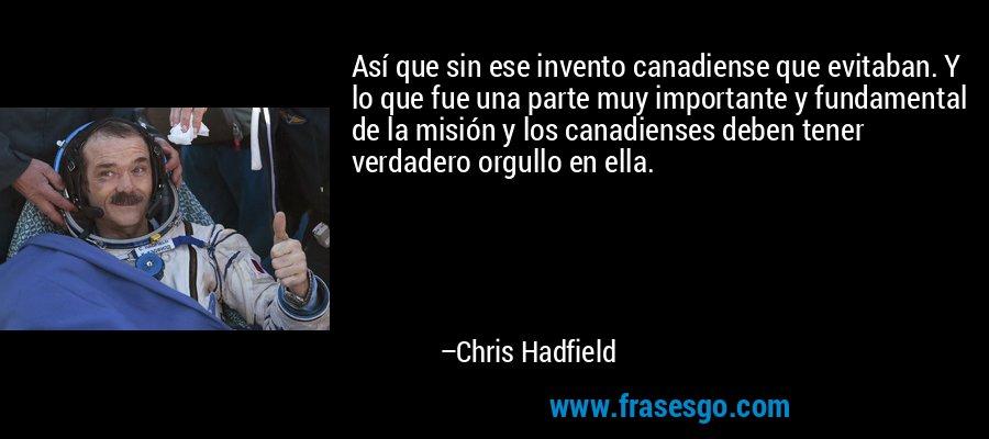 Así que sin ese invento canadiense que evitaban. Y lo que fue una parte muy importante y fundamental de la misión y los canadienses deben tener verdadero orgullo en ella. – Chris Hadfield