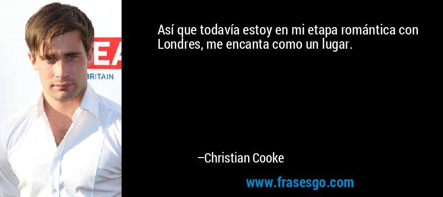 Así que todavía estoy en mi etapa romántica con Londres, me encanta como un lugar. – Christian Cooke