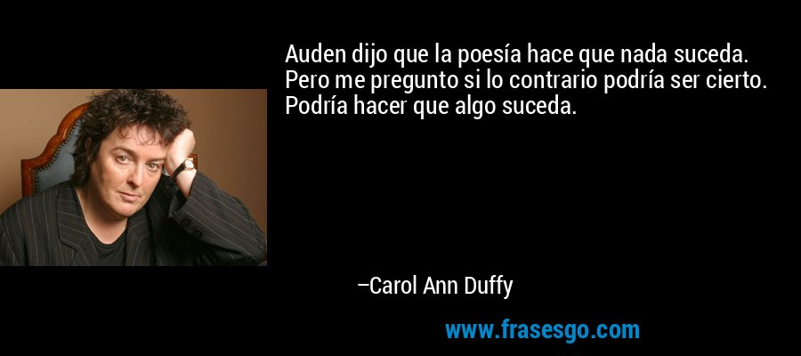Auden dijo que la poesía hace que nada suceda. Pero me pregunto si lo contrario podría ser cierto. Podría hacer que algo suceda. – Carol Ann Duffy