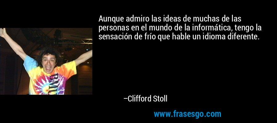 Aunque admiro las ideas de muchas de las personas en el mundo de la informática, tengo la sensación de frío que hable un idioma diferente. – Clifford Stoll