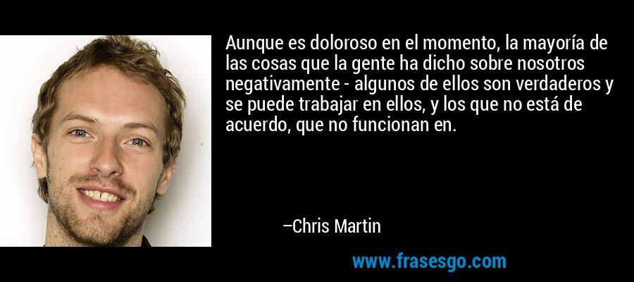 Aunque es doloroso en el momento, la mayoría de las cosas que la gente ha dicho sobre nosotros negativamente - algunos de ellos son verdaderos y se puede trabajar en ellos, y los que no está de acuerdo, que no funcionan en. – Chris Martin
