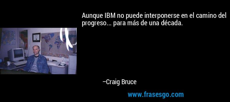 Aunque IBM no puede interponerse en el camino del progreso... para más de una década. – Craig Bruce